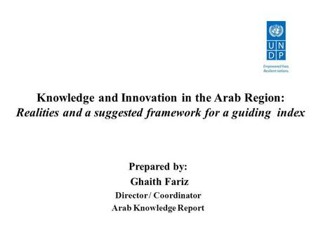 Knowledge and Innovation in the Arab Region: Realities and a suggested framework for a guiding index Prepared by: Ghaith Fariz Director / Coordinator Arab.