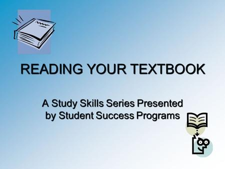 READING YOUR TEXTBOOK A Study Skills Series Presented by Student Success Programs.