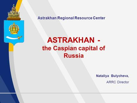 1 Astrakhan Regional Resource Center ASTRAKHAN - the Caspian capital of Russia Nataliya Bulycheva, ARRC Director.