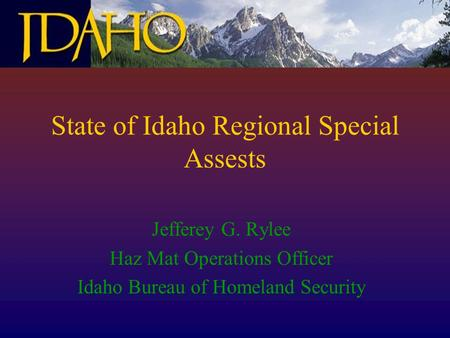State of Idaho Regional Special Assests Jefferey G. Rylee Haz Mat Operations Officer Idaho Bureau of Homeland Security.