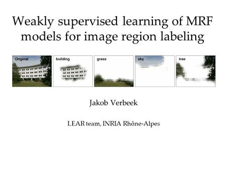 Weakly supervised learning of MRF models for image region labeling Jakob Verbeek LEAR team, INRIA Rhône-Alpes.