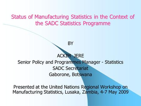 Status of Manufacturing Statistics in the Context of the SADC Statistics Programme BY ACKIM JERE Senior Policy and Programmes Manager - Statistics SADC.