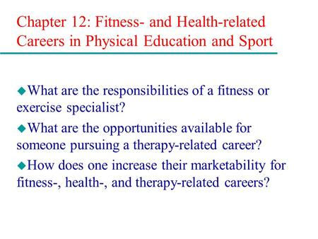 Chapter 12: Fitness- and Health-related Careers in Physical Education and Sport u What are the responsibilities of a fitness or exercise specialist? u.