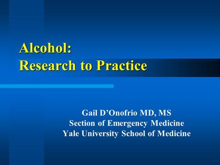 Alcohol: Research to Practice Gail D'Onofrio MD, MS Section of Emergency Medicine Yale University School of Medicine.