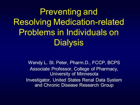 Preventing and Resolving Medication-related Problems in Individuals on Dialysis Wendy L. St. Peter, Pharm.D., FCCP, BCPS Associate Professor, College of.