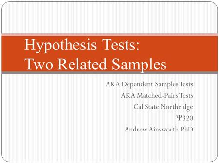 Hypothesis Tests: Two Related Samples AKA Dependent Samples Tests AKA Matched-Pairs Tests Cal State Northridge  320 Andrew Ainsworth PhD.