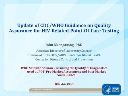 Update of CDC/WHO Guidance on Quality Assurance for HIV-Related Point-Of-Care Testing John Nkengasong, PhD Associate Director of Laboratory Science Division.