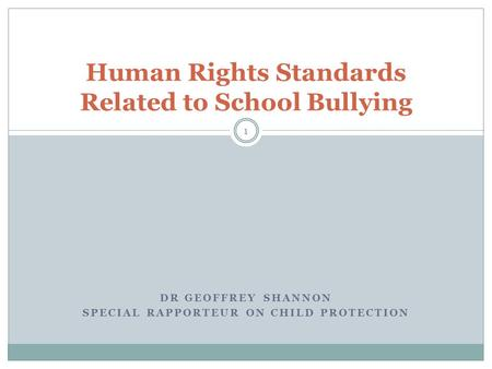 DR GEOFFREY SHANNON SPECIAL RAPPORTEUR ON CHILD PROTECTION Human Rights Standards Related to School Bullying 1.