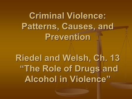 "Criminal Violence: Patterns, Causes, and Prevention Riedel and Welsh, Ch. 13 ""The Role of Drugs and Alcohol in Violence"""