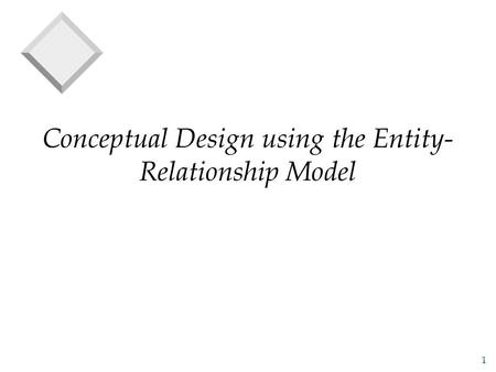 1 Conceptual Design using the Entity- Relationship Model.