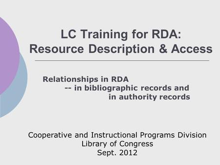 LC Training for RDA: Resource Description & Access Relationships in RDA -- in bibliographic records and in authority records Cooperative and Instructional.