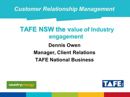 TAFE NSW the v TAFE NSW the v alue of Industry engagement Dennis Owen Manager, Client Relations TAFE National Business Customer Relationship Management.
