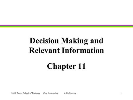 2009 Foster School of Business Cost Accounting L.DuCharme 1 Decision Making and Relevant Information Chapter 11.
