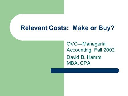 Relevant Costs: Make or Buy? OVC—Managerial Accounting, Fall 2002 David B. Hamm, MBA, CPA.