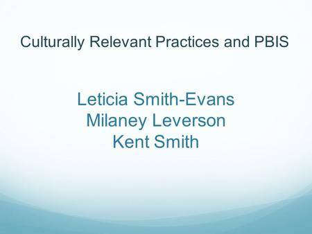 Leticia Smith-Evans Milaney Leverson Kent Smith Culturally Relevant Practices and PBIS.