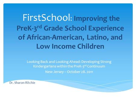FirstSchool : Improving the PreK-3 rd Grade School Experience of African-American, Latino, and Low Income Children Looking Back and Looking Ahead: Developing.
