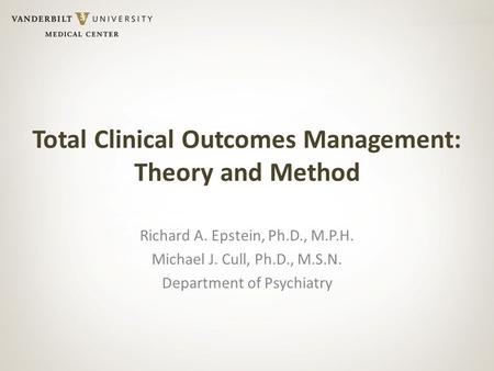 Total Clinical Outcomes Management: Theory and Method Richard A. Epstein, Ph.D., M.P.H. Michael J. Cull, Ph.D., M.S.N. Department of Psychiatry.