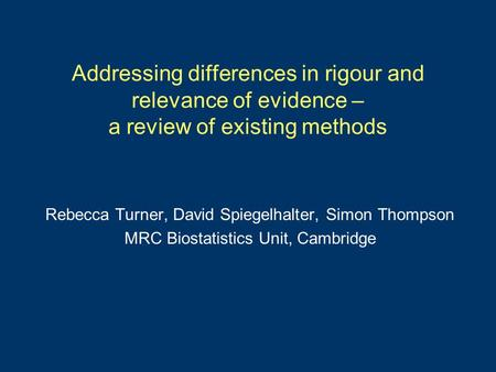Addressing differences in rigour and relevance of evidence – a review of existing methods Rebecca Turner, David Spiegelhalter, Simon Thompson MRC Biostatistics.
