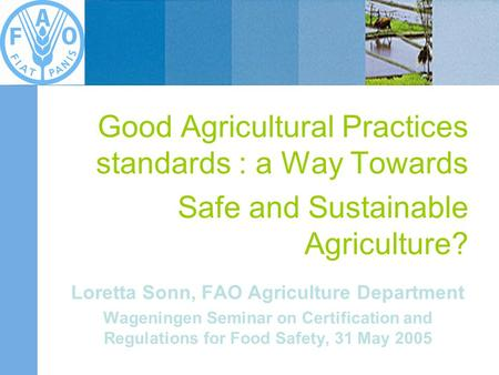 Good Agricultural Practices standards : a Way Towards Safe and Sustainable Agriculture? Loretta Sonn, FAO Agriculture Department Wageningen Seminar on.