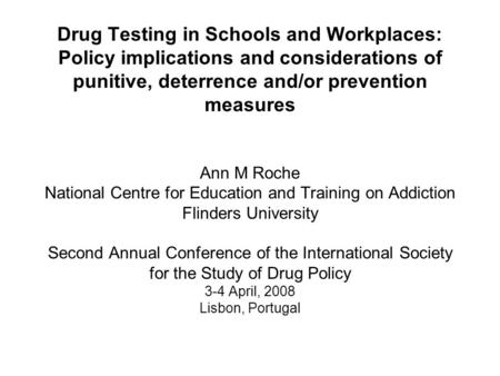 Drug Testing in Schools and Workplaces: Policy implications and considerations of punitive, deterrence and/or prevention measures Ann M Roche National.