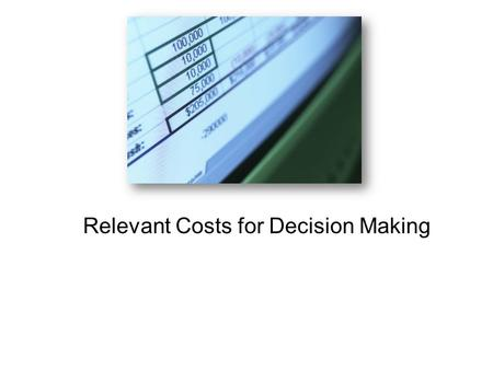 Relevant Costs for Decision Making. Learning Objective 1 Identify relevant and irrelevant costs and benefits in a decision.