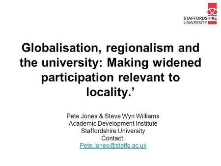 Globalisation, regionalism and the university: Making widened participation relevant to locality.' Pete Jones & Steve Wyn Williams Academic Development.