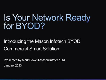 Introducing the Mason Infotech BYOD Commercial Smart Solution Presented by Mark Powelll-Mason Infotech Ltd January 2013.