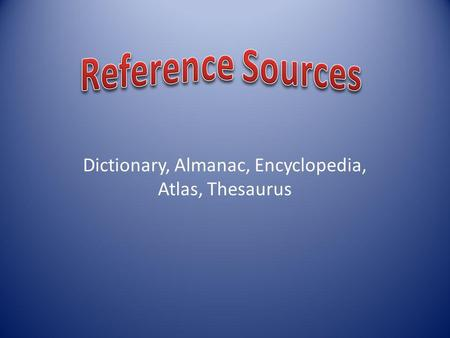 Dictionary, Almanac, Encyclopedia, Atlas, Thesaurus.