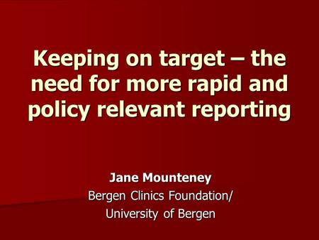 Keeping on target – the need for more rapid and policy relevant reporting Jane Mounteney Bergen Clinics Foundation/ University of Bergen.