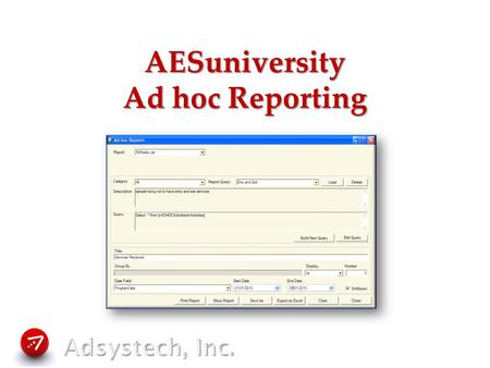 AESuniversity Ad hoc Reporting. Ad hoc Reports What are ad hoc reports? Why would you use ad hoc reports? Creating an ad hoc report from a query Building.