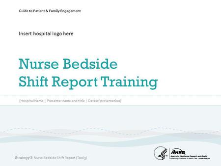 Guide to Patient & Family Engagement Insert hospital logo here Nurse Bedside Shift Report Training [Hospital Name | Presenter name and title | Date of.
