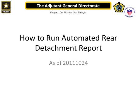 The Adjutant General Directorate People…Our Mission, Our Strength How to Run Automated Rear Detachment Report As of 20111024.