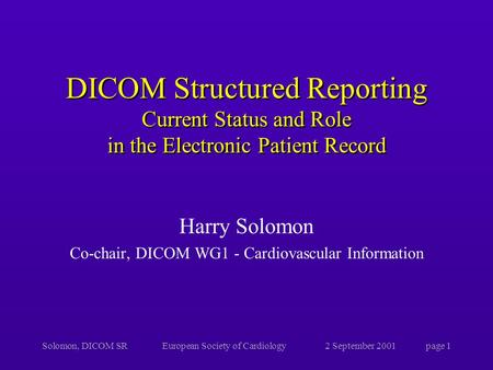 Solomon, DICOM SREuropean Society of Cardiology2 September 2001page 1 DICOM Structured Reporting Current Status and Role in the Electronic Patient Record.