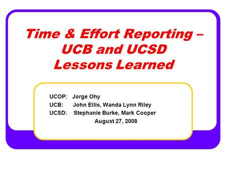 Time & Effort Reporting – UCB and UCSD Lessons Learned UCOP: Jorge Ohy UCB: John Ellis, Wanda Lynn Riley UCSD: Stephanie Burke, Mark Cooper August 27,