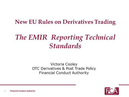 New EU Rules on Derivatives Trading The EMIR Reporting Technical Standards Victoria Cooley OTC Derivatives & Post Trade Policy Financial Conduct Authority.