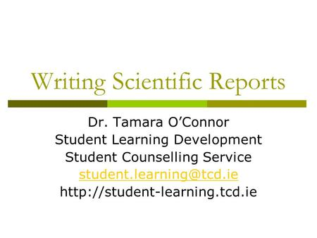 Writing Scientific Reports Dr. Tamara O'Connor Student Learning Development Student Counselling Service