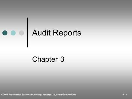 ©2008 Prentice Hall Business Publishing, Auditing 12/e, Arens/Beasley/Elder 3 - 1 Audit Reports Chapter 3.