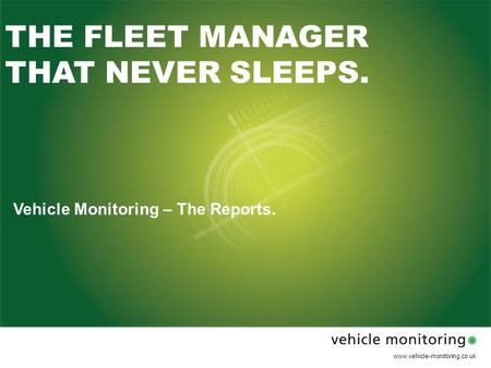 Www.vehicle-monitoring.co.uk THE FLEET MANAGER THAT NEVER SLEEPS. Vehicle Monitoring – The Reports.
