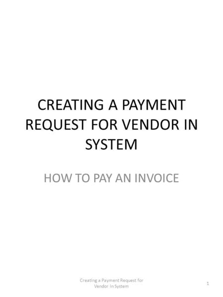 CREATING A PAYMENT REQUEST FOR VENDOR IN SYSTEM HOW TO PAY AN INVOICE 1 Creating a Payment Request for Vendor in System.
