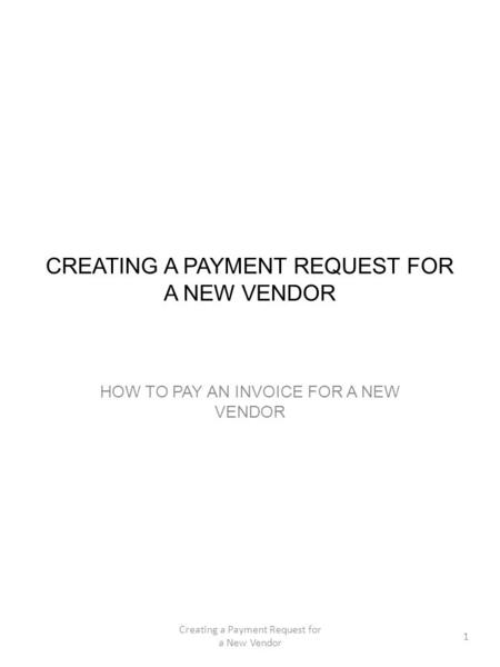 CREATING A PAYMENT REQUEST FOR A NEW VENDOR HOW TO PAY AN INVOICE FOR A NEW VENDOR 1 Creating a Payment Request for a New Vendor.