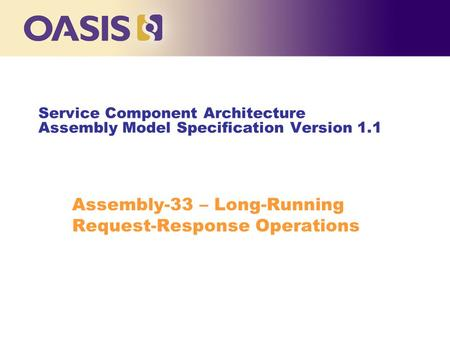 Service Component Architecture Assembly Model Specification Version 1.1 Assembly-33 – Long-Running Request-Response Operations.