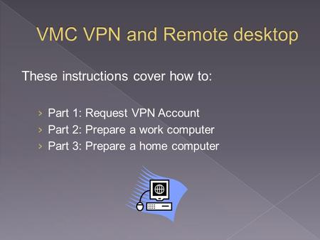These instructions cover how to: › Part 1: Request VPN Account › Part 2: Prepare a work computer › Part 3: Prepare a home computer.