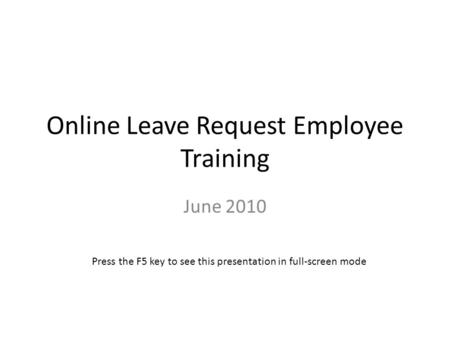 Online Leave Request Employee Training June 2010 Press the F5 key to see this presentation in full-screen mode.