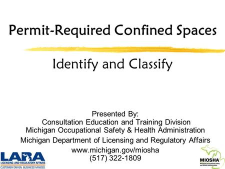 Permit-Required Confined Spaces Identify and Classify Presented By: Consultation Education and Training Division Michigan Occupational Safety & Health.