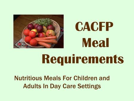 CACFP Meal Requirements Nutritious Meals For Children and Adults In Day Care Settings.