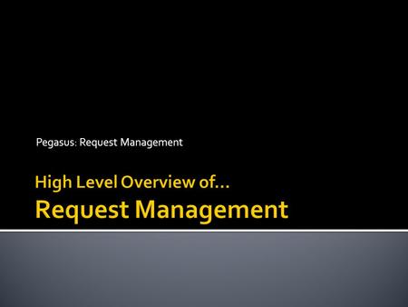 Pegasus: Request Management.  The Objectives of Request Management:  Provide a standard mechanism for Requestors to request work or a service directly.