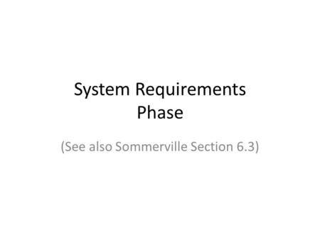System Requirements Phase (See also Sommerville Section 6.3)