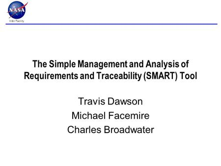 IV&V Facility The Simple Management and Analysis of Requirements and Traceability (SMART) Tool Travis Dawson Michael Facemire Charles Broadwater.