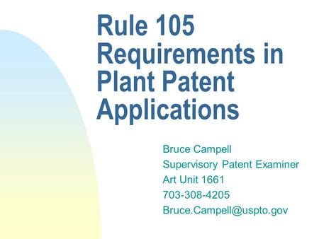 Rule 105 Requirements in Plant Patent Applications Bruce Campell Supervisory Patent Examiner Art Unit 1661 703-308-4205