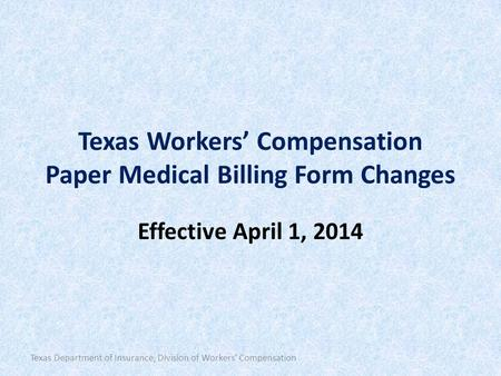 Texas Workers' Compensation Paper Medical Billing Form Changes Effective April 1, 2014 Texas Department of Insurance, Division of Workers' Compensation.